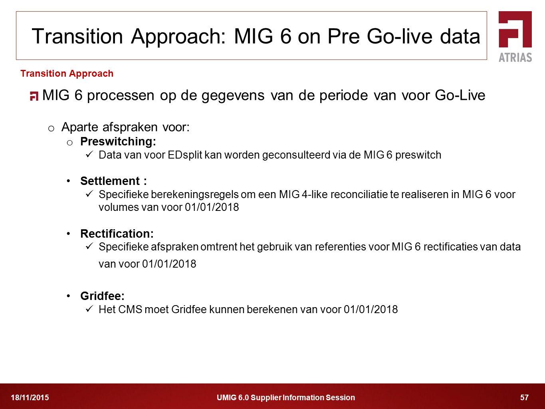 UMIG 6.0 Supplier Information Session 5718/11/2015 MIG 6 processen op de gegevens van de periode van voor Go-Live o Aparte afspraken voor: o Preswitch