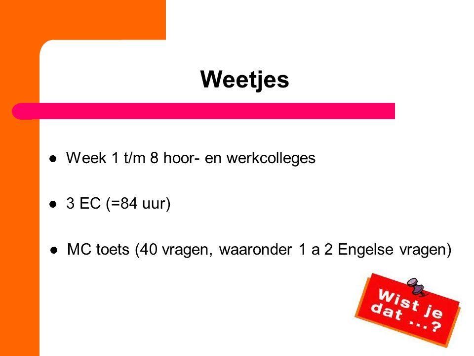 Weetjes Week 1 t/m 8 hoor- en werkcolleges 3 EC (=84 uur) MC toets (40 vragen, waaronder 1 a 2 Engelse vragen) Week 1 t/m 8 hoor- en werkcolleges 3 EC
