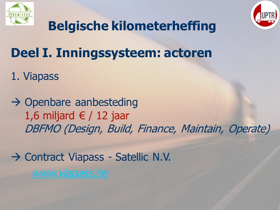 16 Deel I. Inningssysteem: actoren 1. Viapass  Openbare aanbesteding 1,6 miljard € / 12 jaar DBFMO (Design, Build, Finance, Maintain, Operate)  Cont