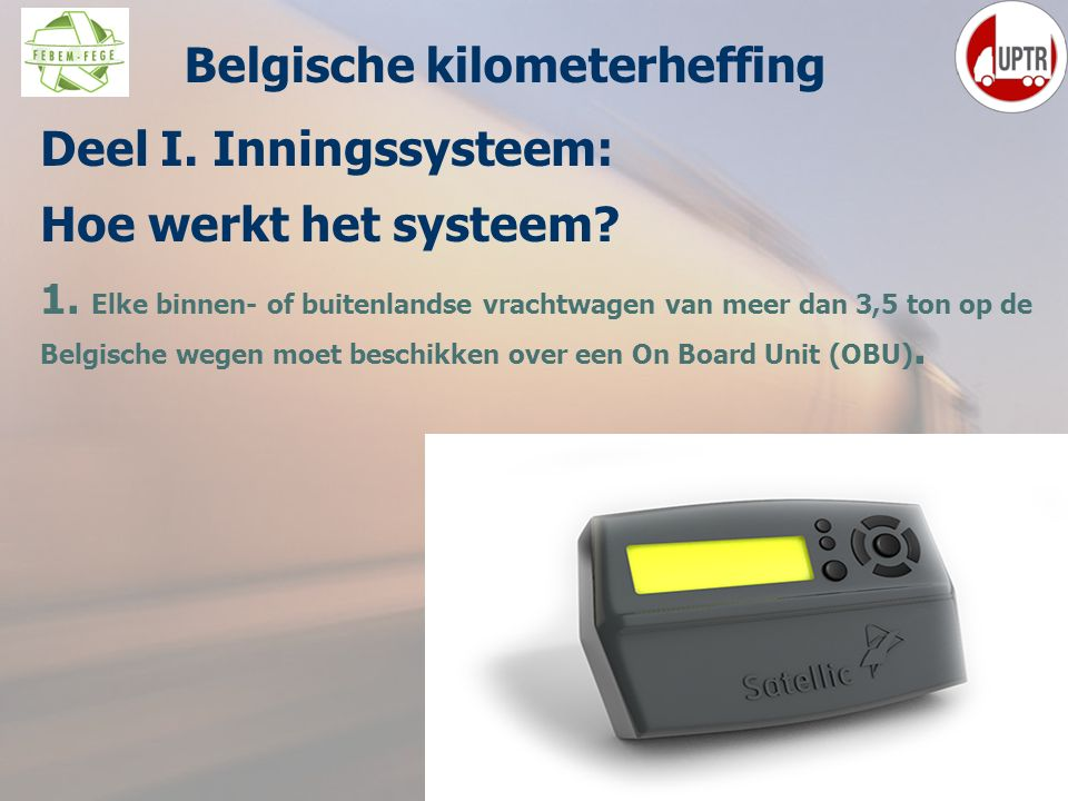 28 Deel I. Inningssysteem: Hoe werkt het systeem? 1. Elke binnen- of buitenlandse vrachtwagen van meer dan 3,5 ton op de Belgische wegen moet beschikk