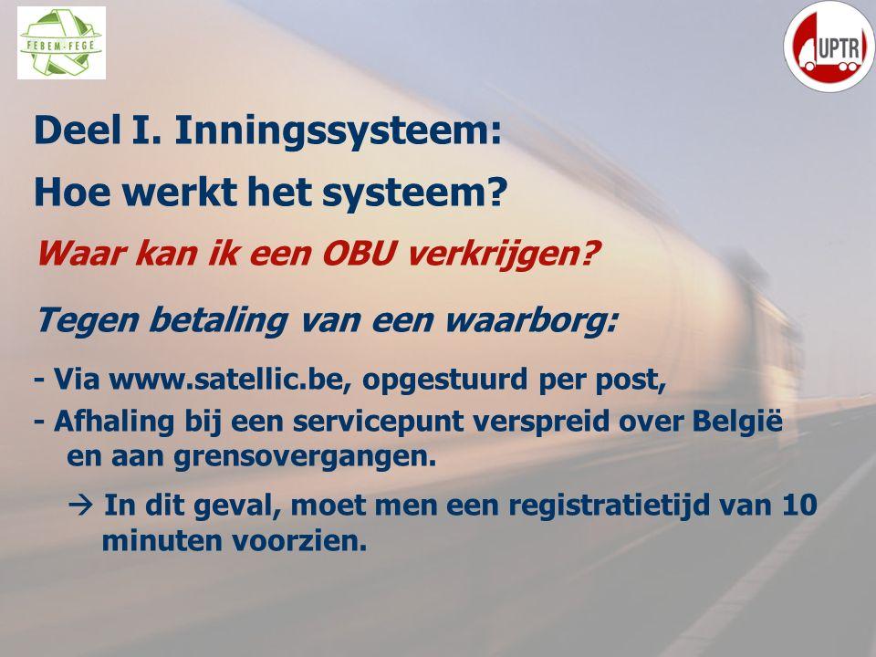29 Deel I. Inningssysteem: Hoe werkt het systeem? Waar kan ik een OBU verkrijgen? Tegen betaling van een waarborg: - Via www.satellic.be, opgestuurd p