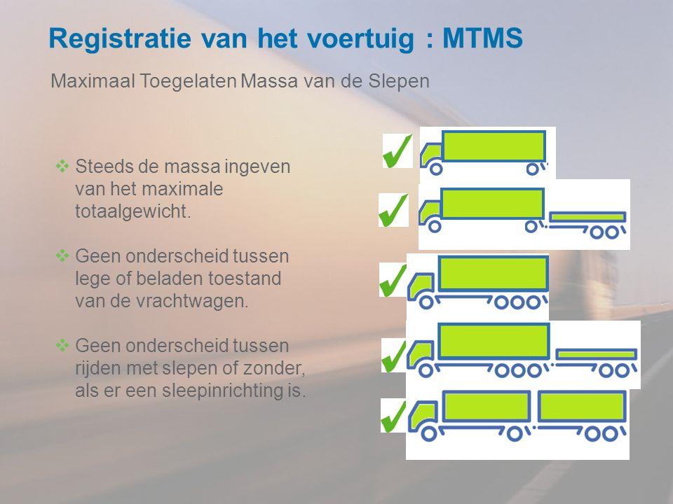 Registratie van het voertuig : MTMS Maximaal Toegelaten Massa van de Slepen  Steeds de massa ingeven van het maximale totaalgewicht.  Geen ondersche