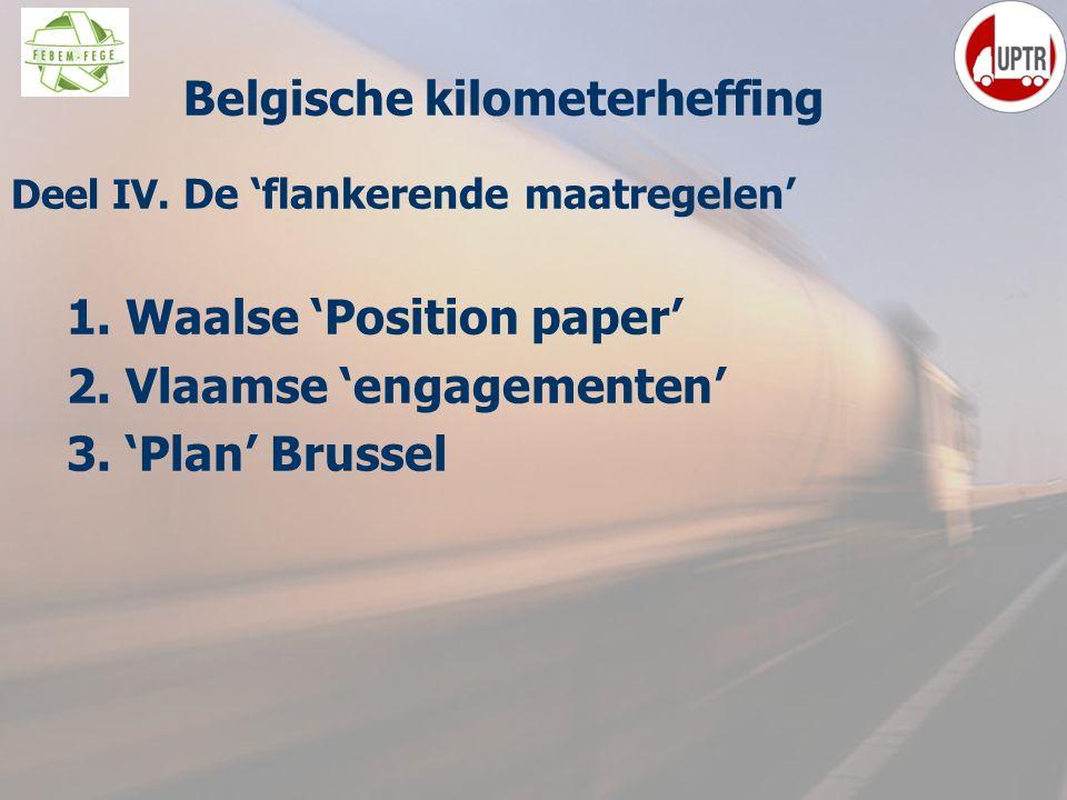 65 Deel IV. De 'flankerende maatregelen' 1. Waalse 'Position paper' 2. Vlaamse 'engagementen' 3. 'Plan' Brussel Belgische kilometerheffing