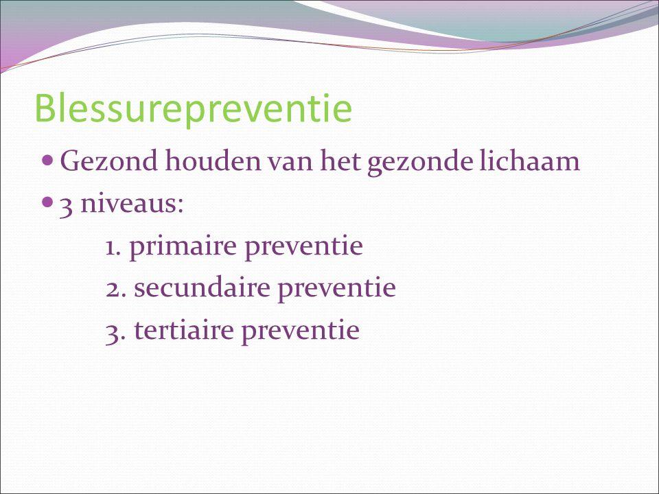 Blessurepreventie Gezond houden van het gezonde lichaam 3 niveaus: 1. primaire preventie 2. secundaire preventie 3. tertiaire preventie