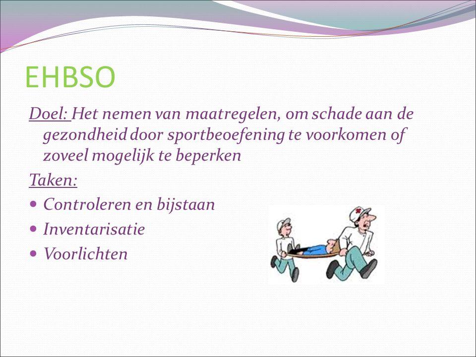 EHBSO Doel: Het nemen van maatregelen, om schade aan de gezondheid door sportbeoefening te voorkomen of zoveel mogelijk te beperken Taken: Controleren