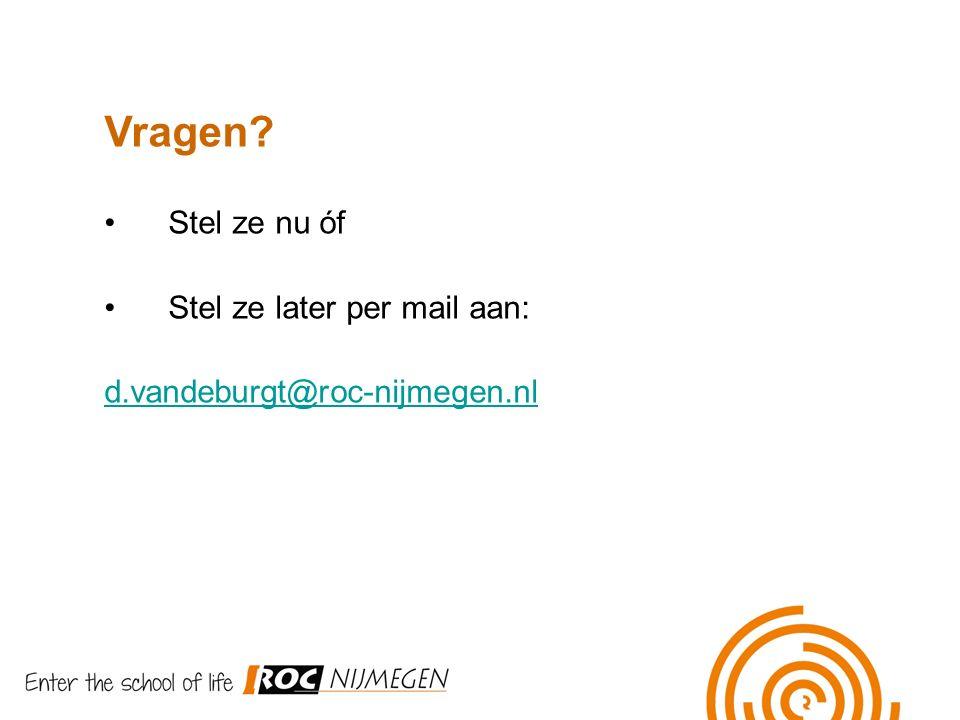 Vragen? Stel ze nu óf Stel ze later per mail aan: d.vandeburgt@roc-nijmegen.nl