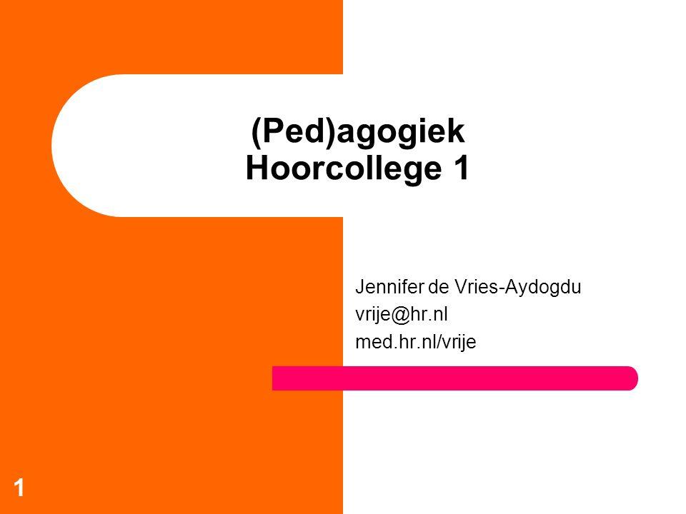 1 (Ped)agogiek Hoorcollege 1 Jennifer de Vries-Aydogdu vrije@hr.nl med.hr.nl/vrije