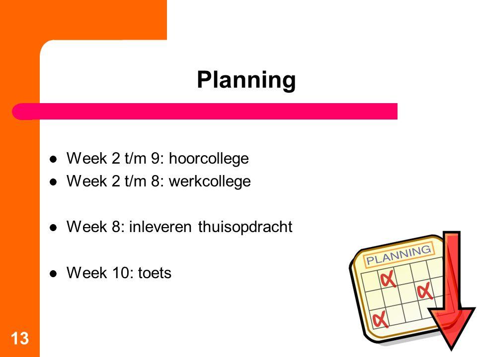 Planning Week 2 t/m 9: hoorcollege Week 2 t/m 8: werkcollege Week 8: inleveren thuisopdracht Week 10: toets 13