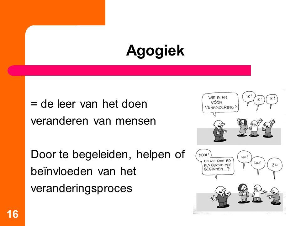 16 Agogiek = de leer van het doen veranderen van mensen Door te begeleiden, helpen of beïnvloeden van het veranderingsproces
