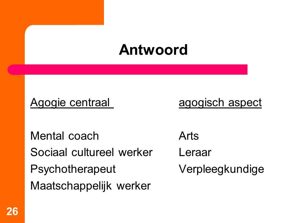 26 Antwoord Agogie centraal agogisch aspect Mental coachArts Sociaal cultureel werkerLeraar PsychotherapeutVerpleegkundige Maatschappelijk werker