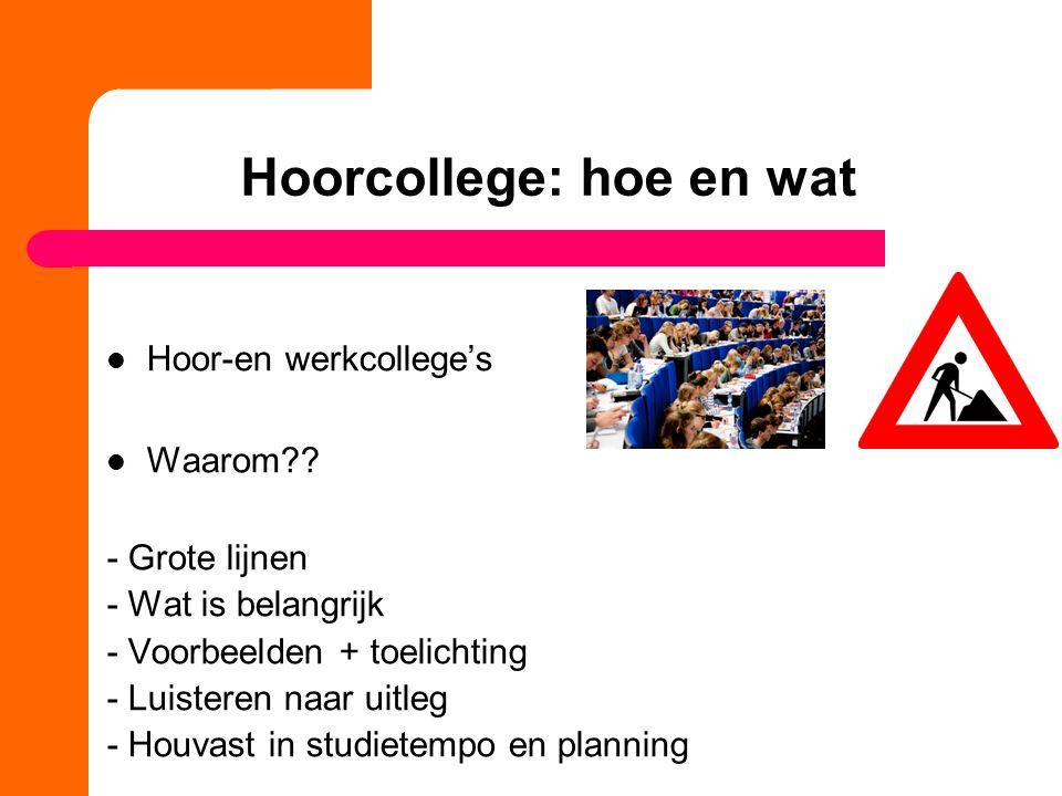 Hoorcollege: hoe en wat Hoor-en werkcollege's Waarom?? - Grote lijnen - Wat is belangrijk - Voorbeelden + toelichting - Luisteren naar uitleg - Houvas