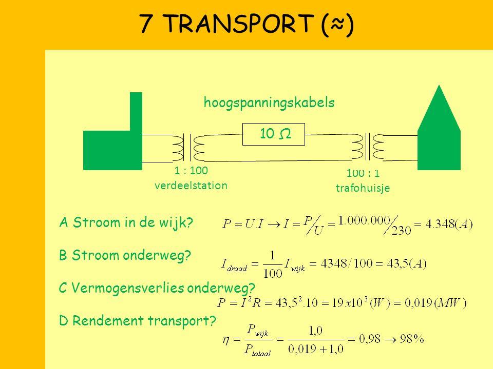 7 TRANSPORT (≈) A Stroom in de wijk? B Stroom onderweg? C Vermogensverlies onderweg? D Rendement transport? 1 : 100 verdeelstation 100 : 1 trafohuisje