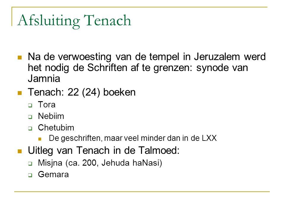 Afsluiting Tenach Na de verwoesting van de tempel in Jeruzalem werd het nodig de Schriften af te grenzen: synode van Jamnia Tenach: 22 (24) boeken  Tora  Nebiim  Chetubim De geschriften, maar veel minder dan in de LXX Uitleg van Tenach in de Talmoed:  Misjna (ca.