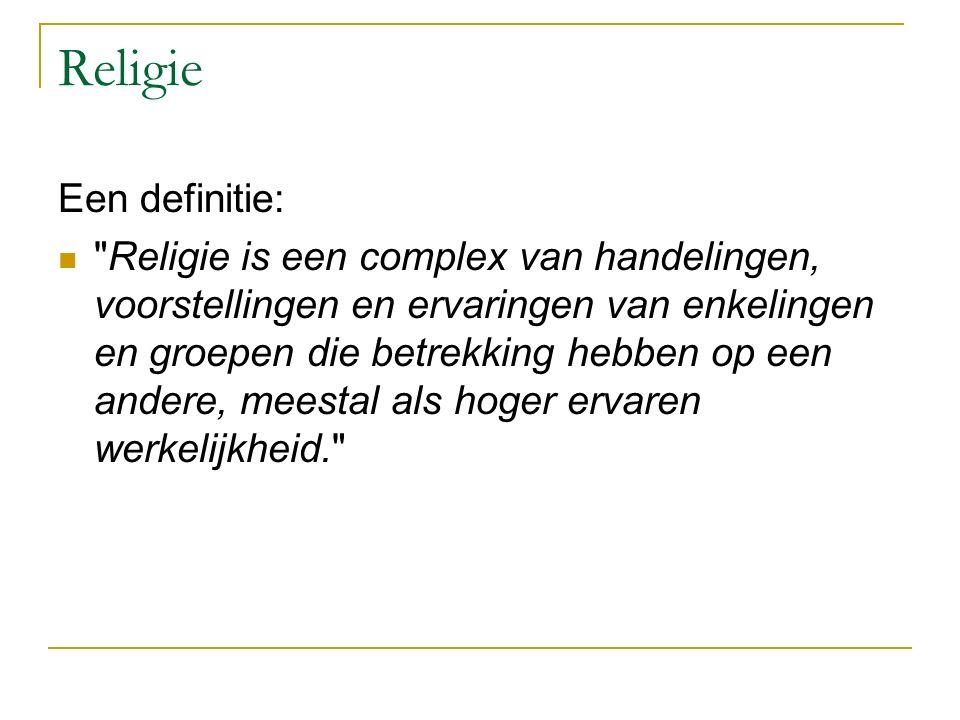 Religie Een definitie: Religie is een complex van handelingen, voorstellingen en ervaringen van enkelingen en groepen die betrekking hebben op een andere, meestal als hoger ervaren werkelijkheid.