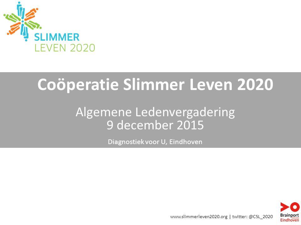 Coöperatie Slimmer Leven 2020 Algemene Ledenvergadering 9 december 2015 Diagnostiek voor U, Eindhoven www.slimmerleven2020.org | twitter: @CSL_2020