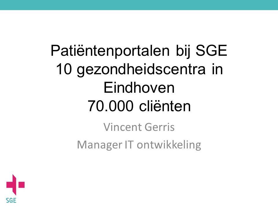 Patiëntenportalen bij SGE 10 gezondheidscentra in Eindhoven 70.000 cliënten Vincent Gerris Manager IT ontwikkeling