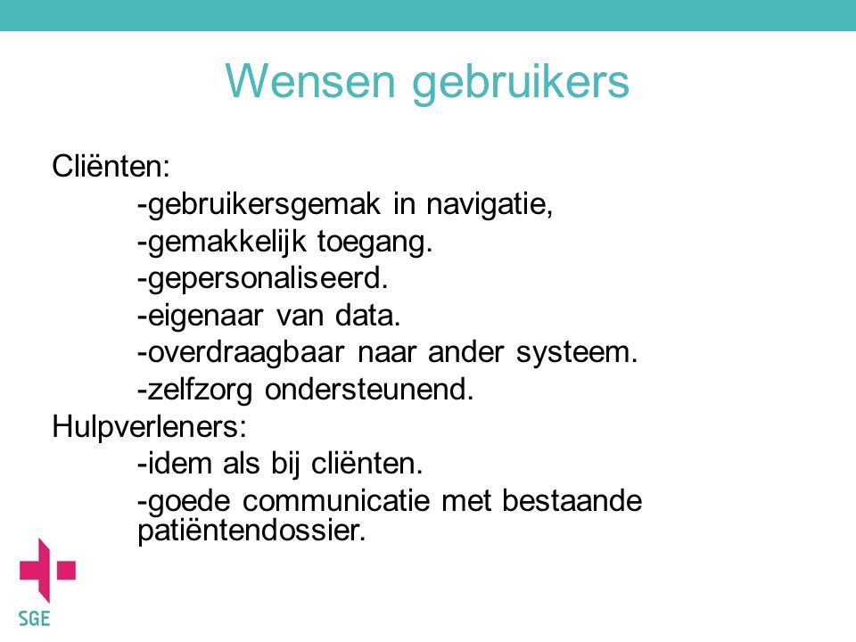 Wensen gebruikers Cliënten: -gebruikersgemak in navigatie, -gemakkelijk toegang. -gepersonaliseerd. -eigenaar van data. -overdraagbaar naar ander syst