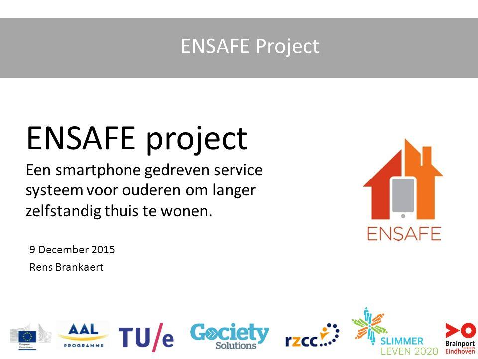 ENSAFE Project ENSAFE project Een smartphone gedreven service systeem voor ouderen om langer zelfstandig thuis te wonen. 9 December 2015 Rens Brankaer