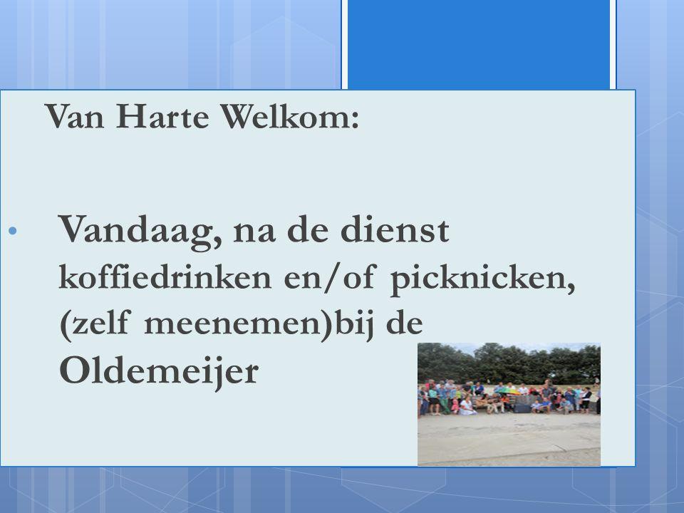 !ju Van Harte Welkom: Vandaag, na de dienst koffiedrinken en/of picknicken, (zelf meenemen)bij de Oldemeijer