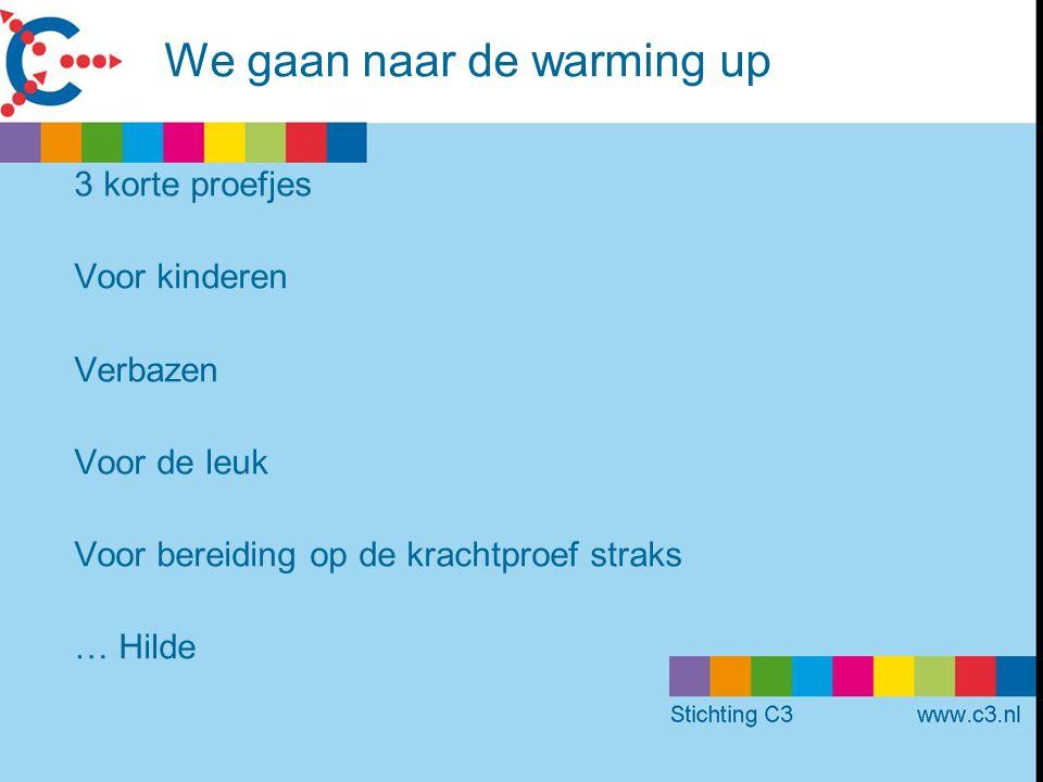 We gaan naar de warming up 3 korte proefjes Voor kinderen Verbazen Voor de leuk Voor bereiding op de krachtproef straks … Hilde