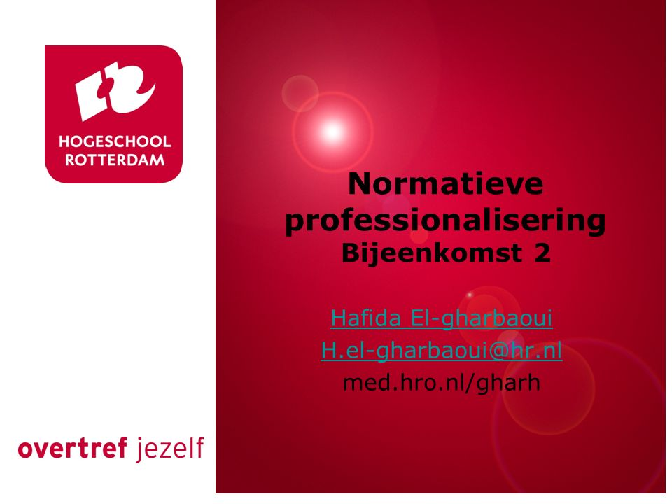 Rotterdam, 00 januari 2007 Normatieve professionalisering Bijeenkomst 2 Hafida El-gharbaoui H.el-gharbaoui@hr.nl med.hro.nl/gharh