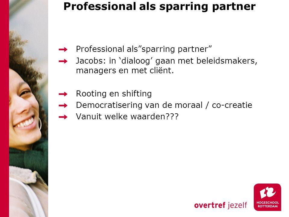 "Professional als sparring partner Professional als""sparring partner"" Jacobs: in 'dialoog' gaan met beleidsmakers, managers en met cliënt. Rooting en s"