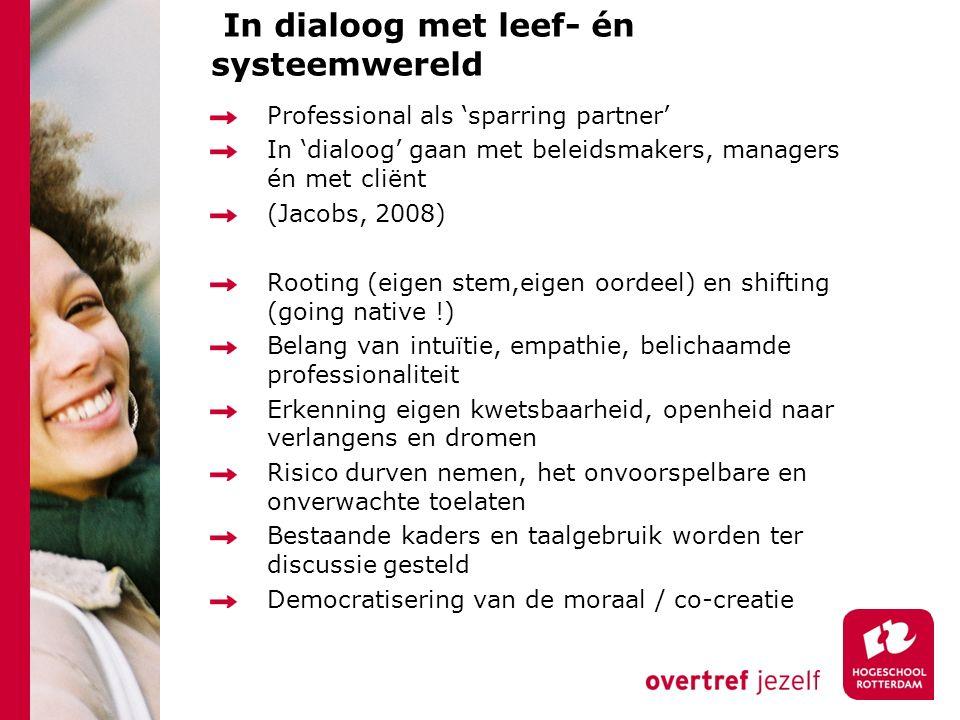 In dialoog met leef- én systeemwereld Professional als 'sparring partner' In 'dialoog' gaan met beleidsmakers, managers én met cliënt (Jacobs, 2008) R