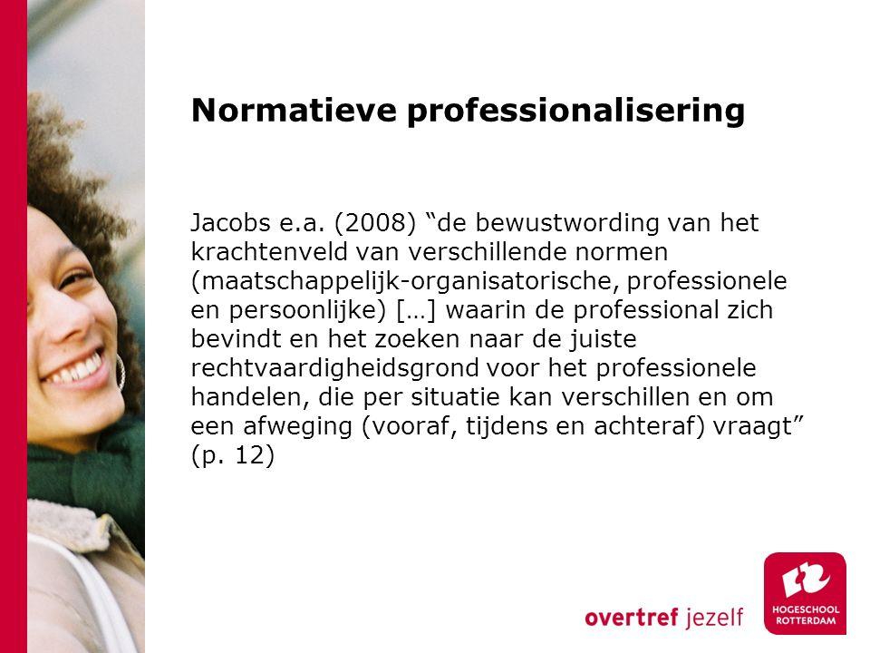 """Normatieve professionalisering Jacobs e.a. (2008) """"de bewustwording van het krachtenveld van verschillende normen (maatschappelijk-organisatorische, p"""