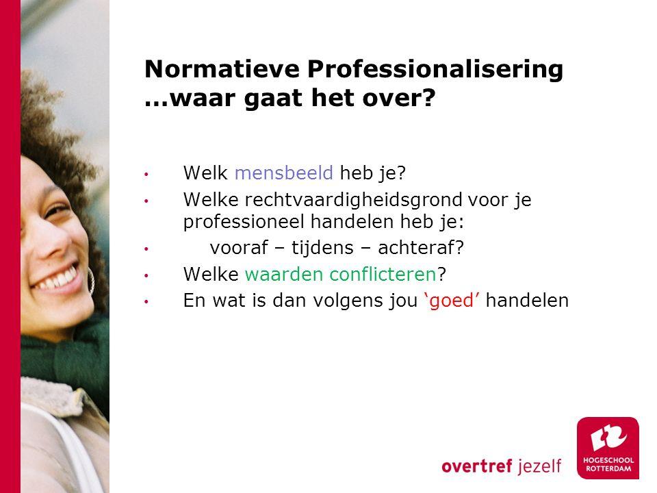 Normatieve Professionalisering …waar gaat het over? Welk mensbeeld heb je? Welke rechtvaardigheidsgrond voor je professioneel handelen heb je: vooraf