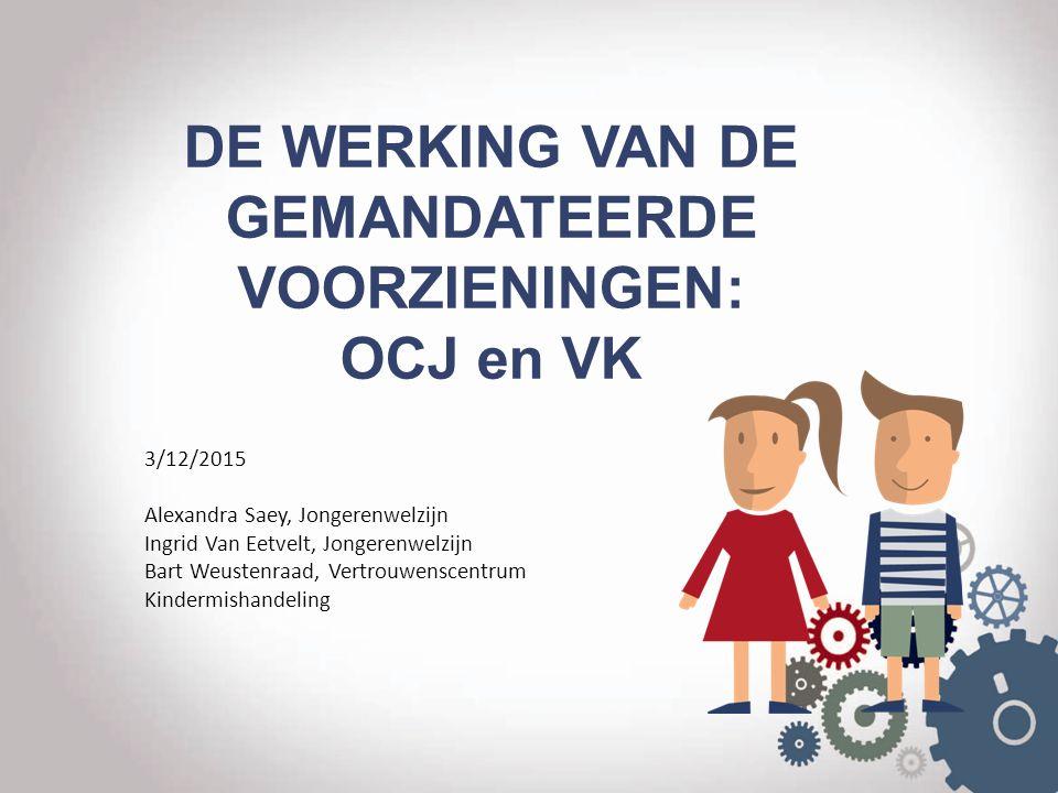 DE WERKING VAN DE GEMANDATEERDE VOORZIENINGEN: OCJ en VK 3/12/2015 Alexandra Saey, Jongerenwelzijn Ingrid Van Eetvelt, Jongerenwelzijn Bart Weustenraa