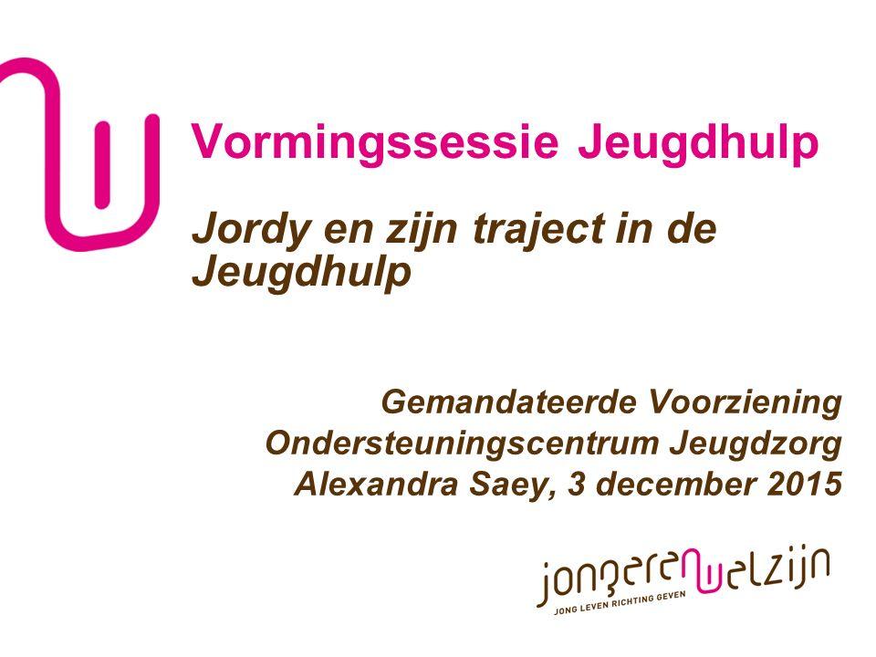 Vormingssessie Jeugdhulp Jordy en zijn traject in de Jeugdhulp Gemandateerde Voorziening Ondersteuningscentrum Jeugdzorg Alexandra Saey, 3 december 20