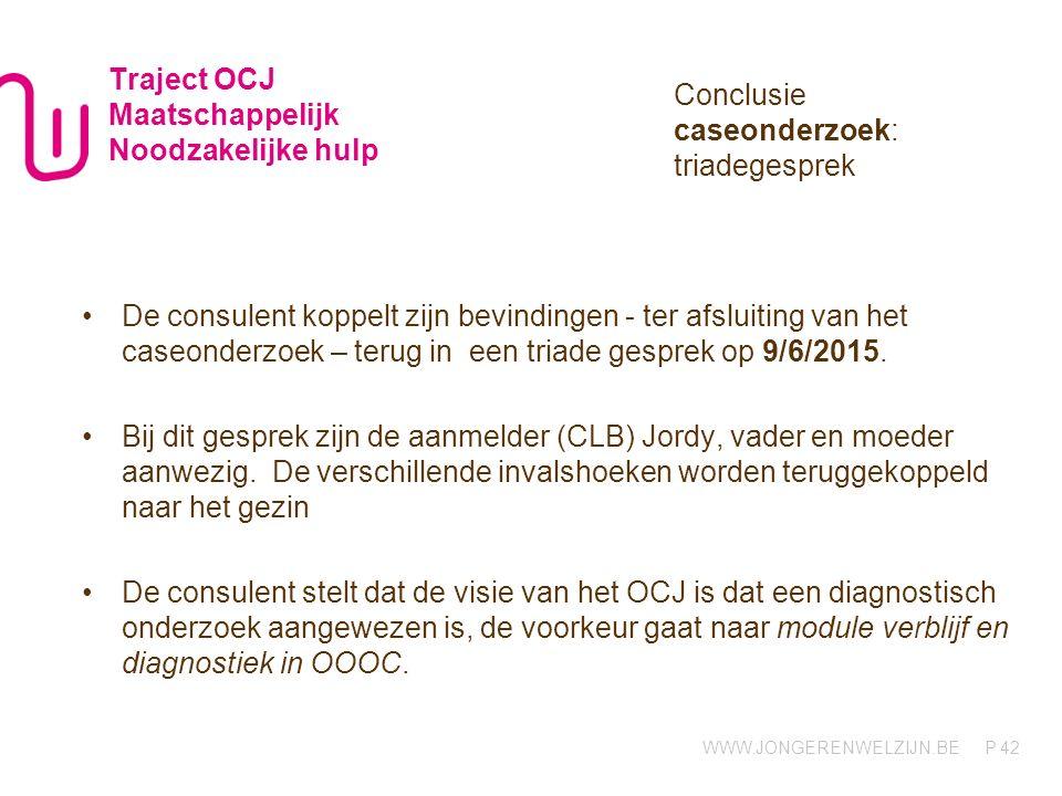 WWW.JONGERENWELZIJN.BE P Traject OCJ Maatschappelijk Noodzakelijke hulp De consulent koppelt zijn bevindingen - ter afsluiting van het caseonderzoek –