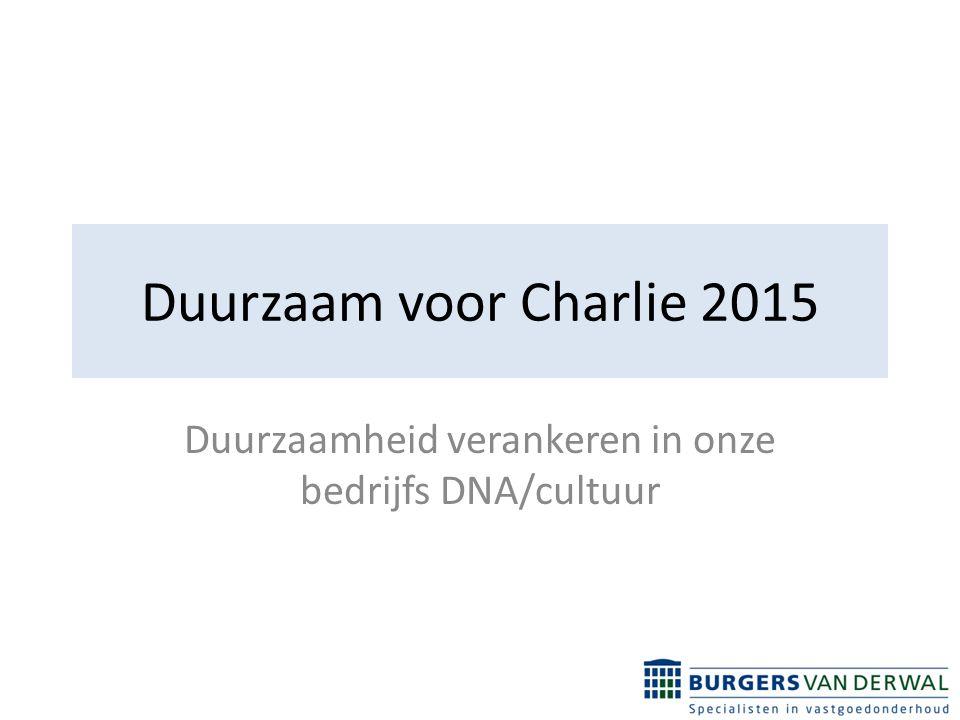 Duurzaam voor Charlie 2015 Duurzaamheid verankeren in onze bedrijfs DNA/cultuur