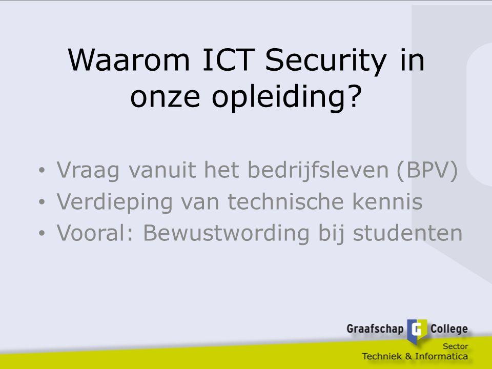 Waarom ICT Security in onze opleiding? Vraag vanuit het bedrijfsleven (BPV) Verdieping van technische kennis Vooral: Bewustwording bij studenten
