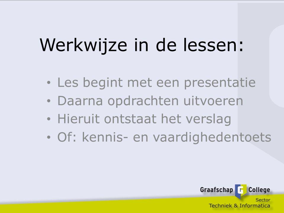 Werkwijze in de lessen: Les begint met een presentatie Daarna opdrachten uitvoeren Hieruit ontstaat het verslag Of: kennis- en vaardighedentoets