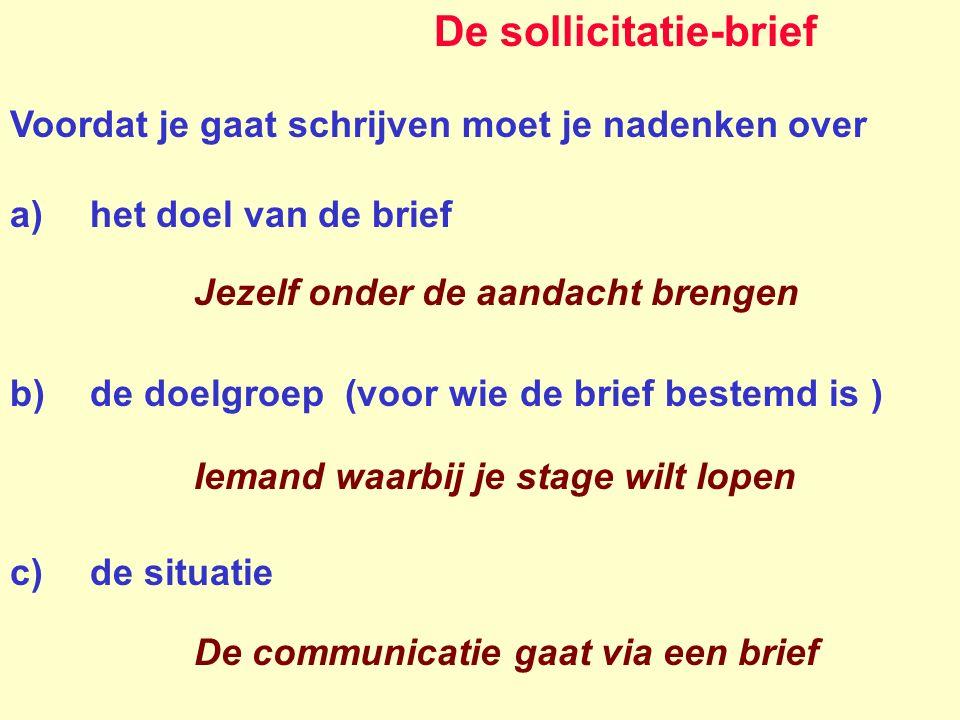 De sollicitatie-brief Voordat je gaat schrijven moet je nadenken over a)het doel van de brief b)de doelgroep (voor wie de brief bestemd is ) c)de situ
