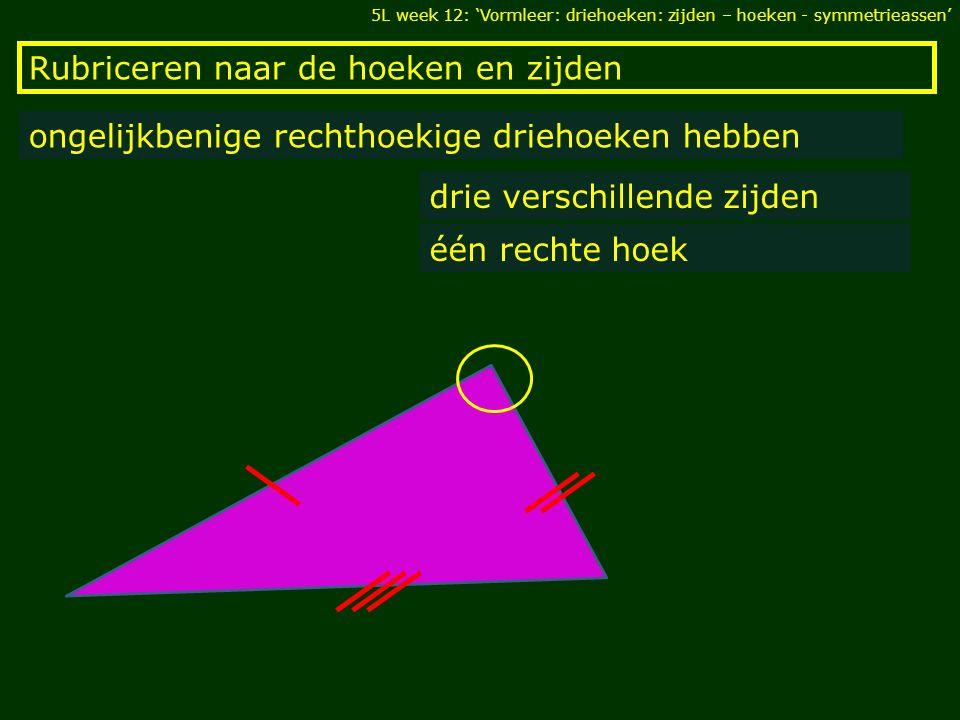 Rubriceren naar de hoeken en zijden ongelijkbenige rechthoekige driehoeken hebben drie verschillende zijden één rechte hoek 5L week 12: 'Vormleer: driehoeken: zijden – hoeken - symmetrieassen'