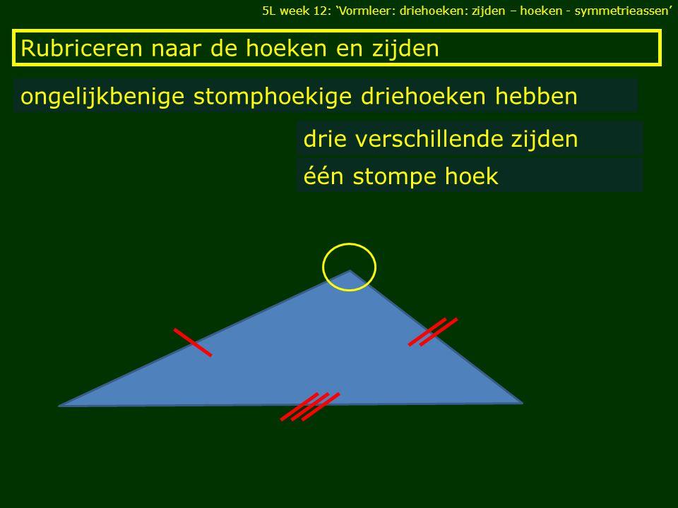 Rubriceren naar de hoeken en zijden ongelijkbenige stomphoekige driehoeken hebben drie verschillende zijden één stompe hoek 5L week 12: 'Vormleer: driehoeken: zijden – hoeken - symmetrieassen'