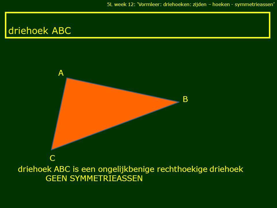 driehoek ABC C B A driehoek ABC is een ongelijkbenige rechthoekige driehoek GEEN SYMMETRIEASSEN 5L week 12: 'Vormleer: driehoeken: zijden – hoeken - symmetrieassen'