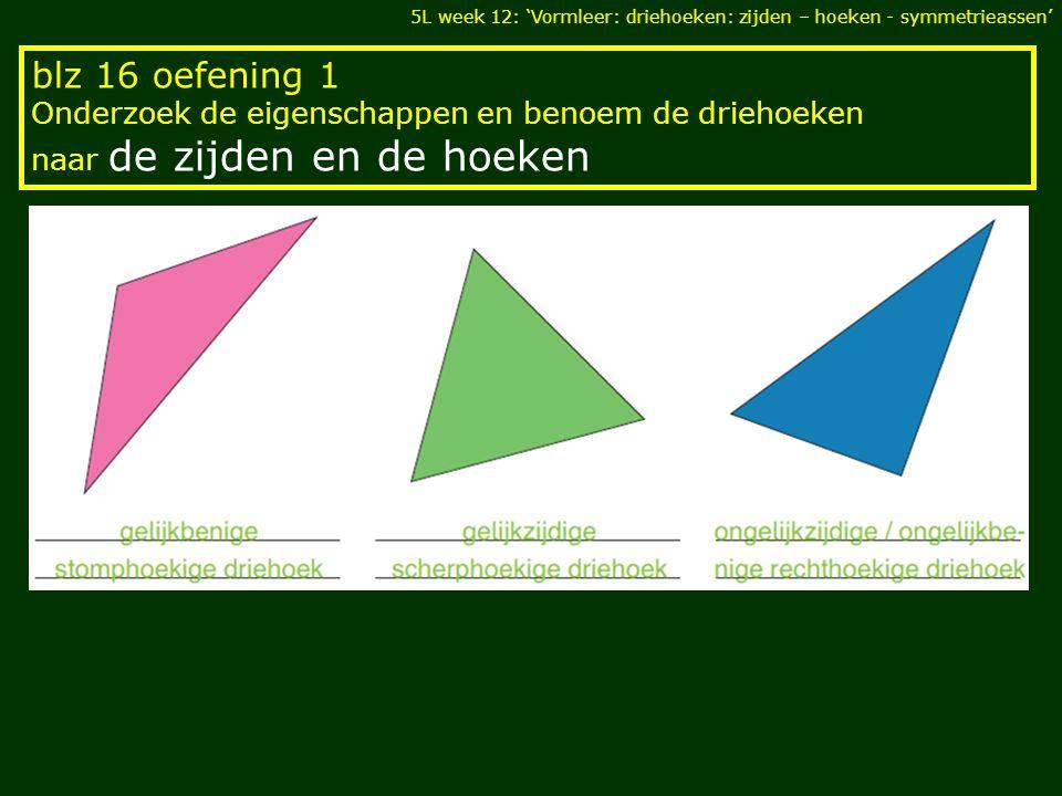 blz 16 oefening 1 Onderzoek de eigenschappen en benoem de driehoeken naar de zijden en de hoeken 5L week 12: 'Vormleer: driehoeken: zijden – hoeken -