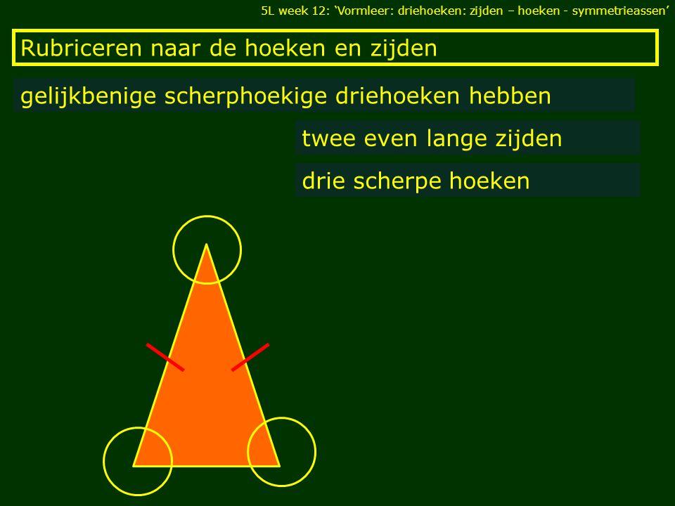 Rubriceren naar de hoeken en zijden gelijkbenige rechthoekige driehoeken hebben twee even lange zijden één rechte hoek 5L week 12: 'Vormleer: driehoeken: zijden – hoeken - symmetrieassen'