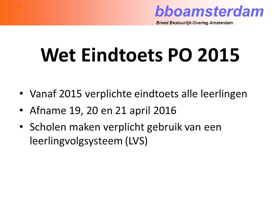 bboamsterdam Breed Bestuurlijk Overleg Amsterdam Wet Eindtoets PO 2015 Vanaf 2015 verplichte eindtoets alle leerlingen Afname 19, 20 en 21 april 2016 Scholen maken verplicht gebruik van een leerlingvolgsysteem (LVS)