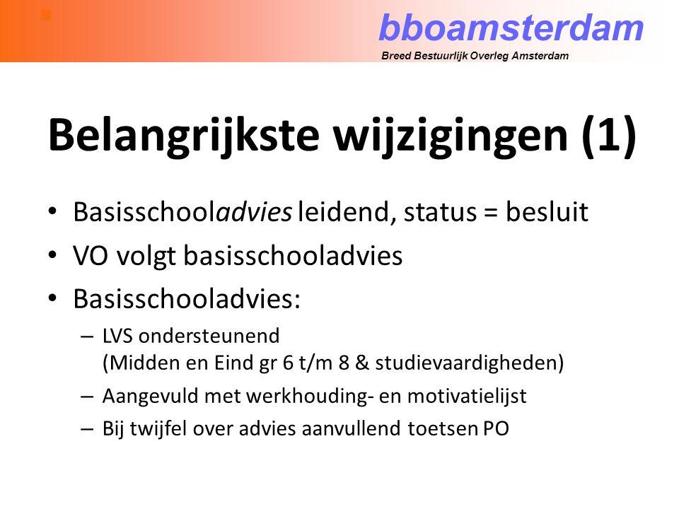 bboamsterdam Breed Bestuurlijk Overleg Amsterdam Belangrijkste wijzigingen (1) Basisschooladvies leidend, status = besluit VO volgt basisschooladvies Basisschooladvies: – LVS ondersteunend (Midden en Eind gr 6 t/m 8 & studievaardigheden) – Aangevuld met werkhouding- en motivatielijst – Bij twijfel over advies aanvullend toetsen PO