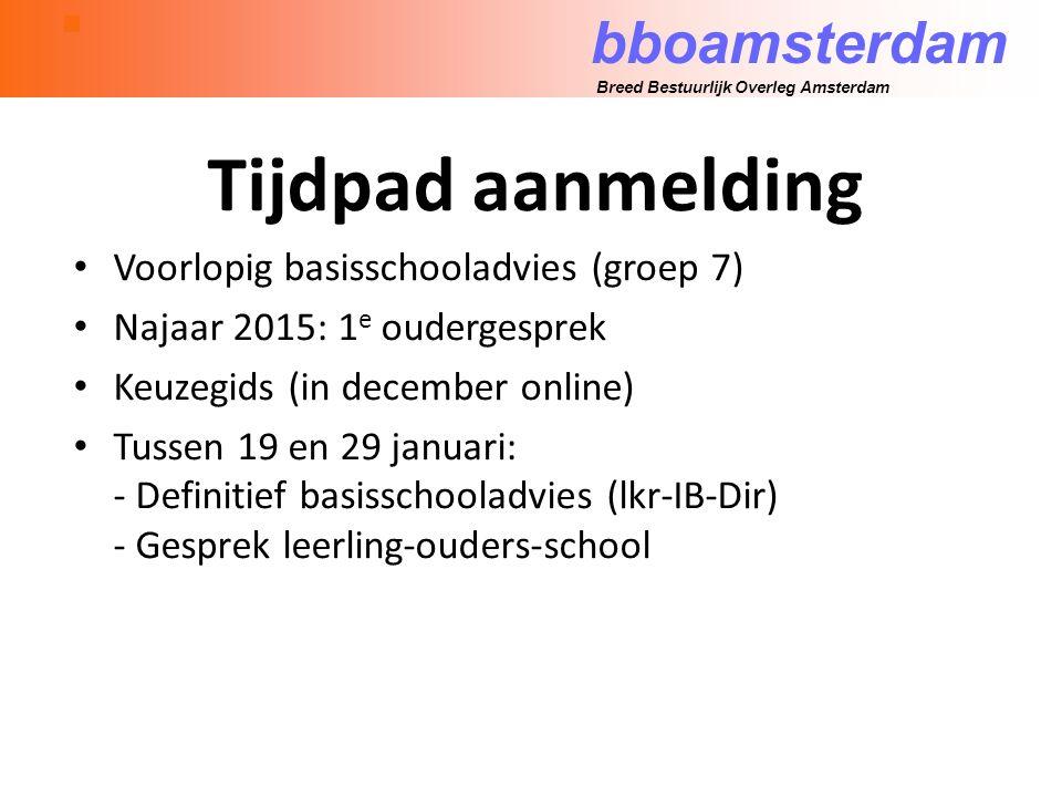 bboamsterdam Breed Bestuurlijk Overleg Amsterdam Tijdpad aanmelding Voorlopig basisschooladvies (groep 7) Najaar 2015: 1 e oudergesprek Keuzegids (in december online) Tussen 19 en 29 januari: - Definitief basisschooladvies (lkr-IB-Dir) - Gesprek leerling-ouders-school