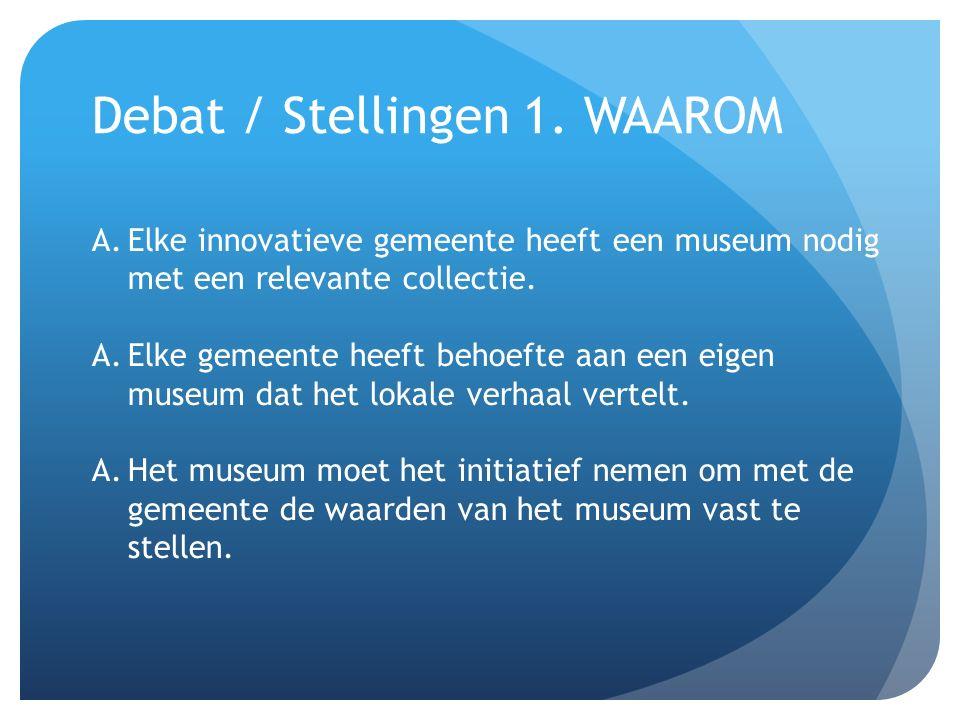 Debat / Stellingen 1. WAAROM A.Elke innovatieve gemeente heeft een museum nodig met een relevante collectie. A.Elke gemeente heeft behoefte aan een ei