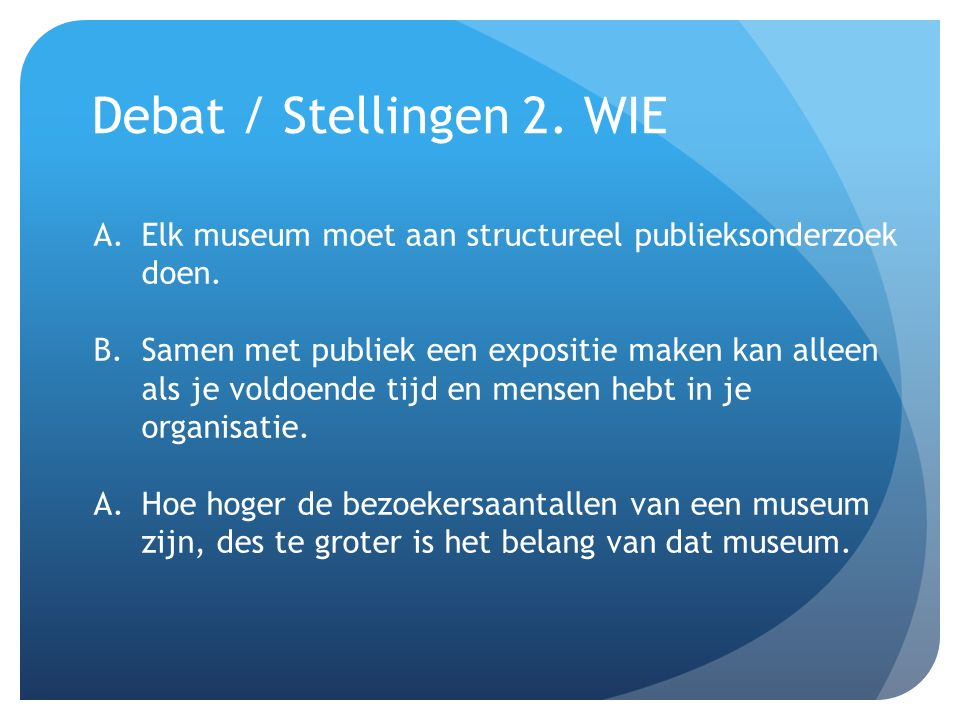 Debat / Stellingen 2. WIE A.Elk museum moet aan structureel publieksonderzoek doen. B.Samen met publiek een expositie maken kan alleen als je voldoend