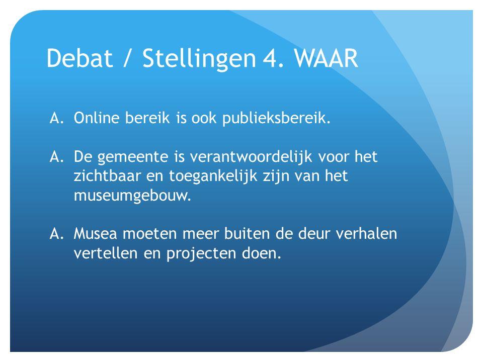 Debat / Stellingen 4. WAAR A.Online bereik is ook publieksbereik. A.De gemeente is verantwoordelijk voor het zichtbaar en toegankelijk zijn van het mu