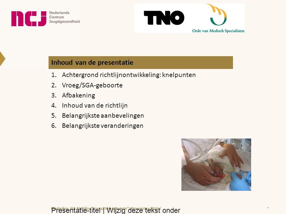 Inhoud van de presentatie 1.Achtergrond richtlijnontwikkeling: knelpunten 2.Vroeg/SGA-geboorte 3.Afbakening 4.Inhoud van de richtlijn 5.Belangrijkste aanbevelingen 6.Belangrijkste veranderingen *Bijscholing JGZ Richtlijn Vroeg/SGA-geboorte | November 2013 | Presentatie-titel | Wijzig deze tekst onder Beeld > Koptekst en voettekst |