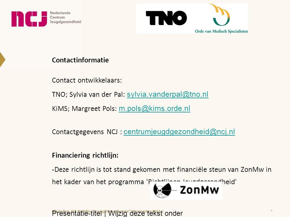 Contactinformatie Contact ontwikkelaars: TNO; Sylvia van der Pal: sylvia.vanderpal@tno.nl sylvia.vanderpal@tno.nl KiMS; Margreet Pols: m.pols@kims.orde.nl m.pols@kims.orde.nl Contactgegevens NCJ : centrumjeugdgezondheid@ncj.nl centrumjeugdgezondheid@ncj.nl Financiering richtlijn: -Deze richtlijn is tot stand gekomen met financiële steun van ZonMw in het kader van het programma Richtlijnen Jeugdgezondheid *Bijscholing JGZ Richtlijn Vroeg/SGA-geboorte | November 2013 | Presentatie-titel | Wijzig deze tekst onder Beeld > Koptekst en voettekst |
