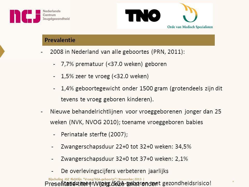 Prevalentie -2008 in Nederland van alle geboortes (PRN, 2011): -7,7% prematuur (<37.0 weken) geboren -1,5% zeer te vroeg (<32.0 weken) -1,4% geboortegewicht onder 1500 gram (grotendeels zijn dit tevens te vroeg geboren kinderen).